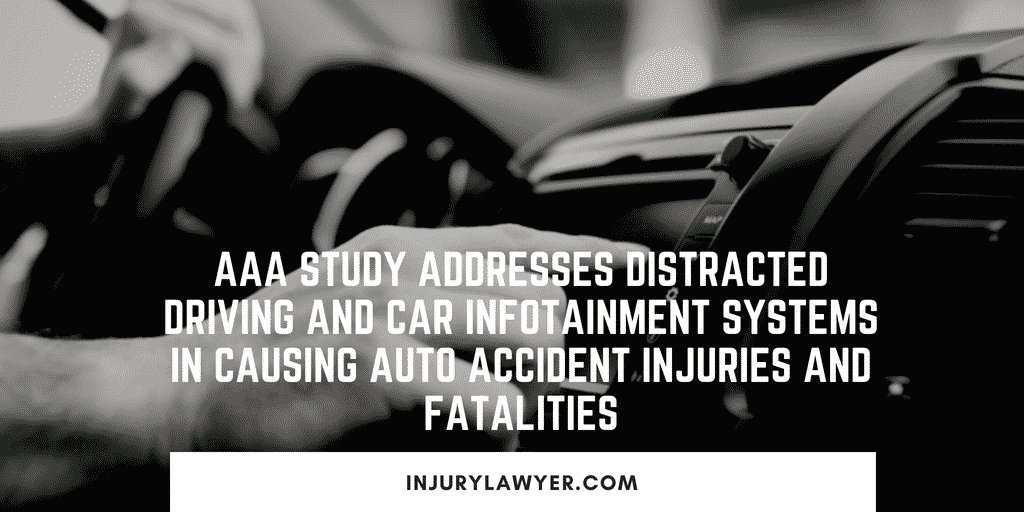 AAA study addresses Distracted Driving and Car Infotainment Systems in Causing auto accident injuries and fatalities.